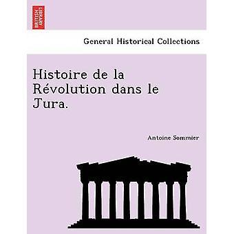 Histoire de la Rvolution dans le Jura. by Sommier & Antoine