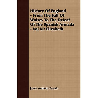 History of England  From the Fall of Wolsey to the Defeat of the Spanish Armada  Vol XI Elizabeth by Froude & James Anthony