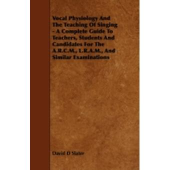 Vocal Physiology and the Teaching of Singing  A Complete Guide to Teachers Students and Candidates for the A.R.C.M. L.R.A.M. and Similar Examinati by Slater & David D.