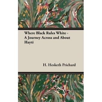 Where Black Rules White  A Journey Across and about Hayti by Prichard & H. Hesketh