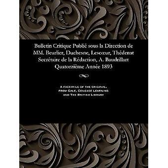 Bulletin Critique Publi sous la Direction de MM. Beurlier Duchesne Lescur Thdenat Secrtaire de la Rdaction A. Baudrillart Quatorzime Anne 1893 by Beurlier & M. E.
