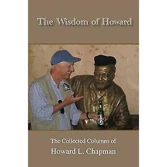 The Wisdom of Howard The Collected Columns of Howard L. Chapman by Chapman & Howard L.
