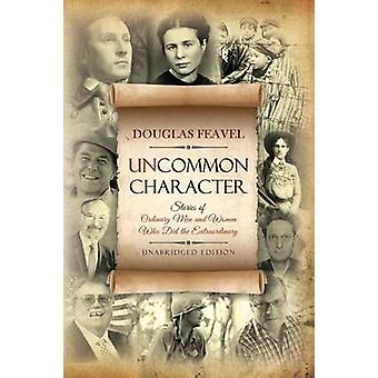 Uncommon Character Stories of Ordinary Men and Women Who Have Done the Extraordinary by Feavel & Douglas