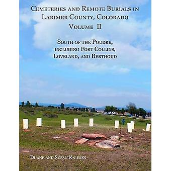 Cemeteries and Remote Burials in Larimer County Colorado Volume II South of the Poudre Including Fort Collins Loveland and Berthoud by Kniebes & Duane V