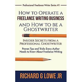 How to Operate a Freelance Writing Business and How to be a Ghostwriter Insider Secrets from a Professional Ghostwriter Proven Tips and Tricks Every Author Needs to Know About Freelance Writing by Lowe Jr & Richard G