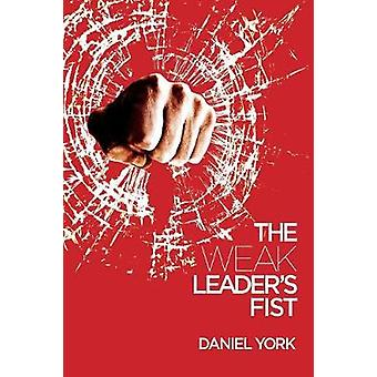 The Weak Leaders Fist 6 NONESSENTIAL ELEMENTS EVERY LEADER MUST UNMASTER by York & Daniel