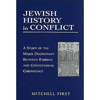 Jewish History in Conflict A Study of the Major Discrepancy Between Rabbinic and Conventional Chronology by First & Mitchell
