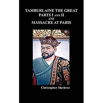 Tamburlaine the Great Parts I  II and the Massacre at Paris by Marlowe & Christopher
