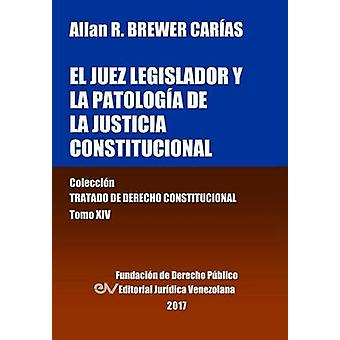 El juez legislador y la patologa de la justicia constitucional. Tomo XIV. Coleccin Tratado de Derecho Constitucional by BREWERCARAS & Allan R.