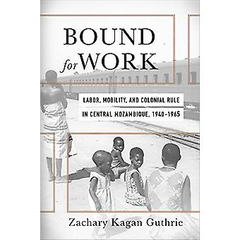 Bound for Work - Labor - Mobility - and Colonial Rule in Central Mozam