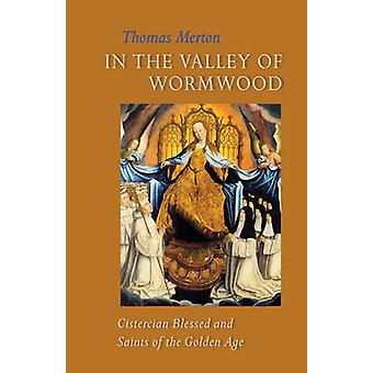 In the Valley of Wormwood - Cistercian Blessed and Saints of the Golde