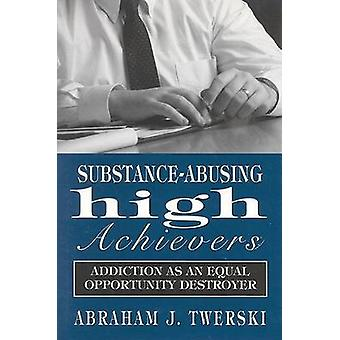 Substance-Abusing High Achievers - Addiction as an Equal Opportunity D