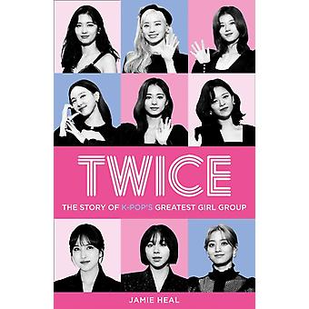 Twice  The Story of KPops Greatest Girl Group by Jamie Heal