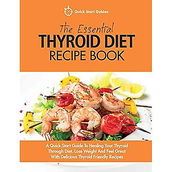 The Essential Thyroid Diet Recipe Book: A Quick Start� Guide To Healing Your Thyroid Through Diet. Lose Weight And Feel Great With� Delicious Thyroid Friendly Recipes