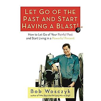 Let Go of the Past and Start Having a Blast! How to Let Go of Your Pa