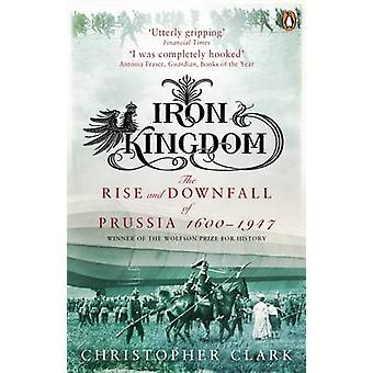 Iron Kingdom - The Rise and Downfall of Prussia - 1600-1947 by Christo