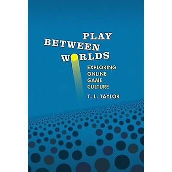 Play Between Worlds - Exploring Online Game Culture by T. L. Taylor -
