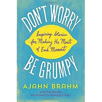Don ' t Worry, be Grumpy: inspiráló történetek hogy a legtöbb minden pillanatban