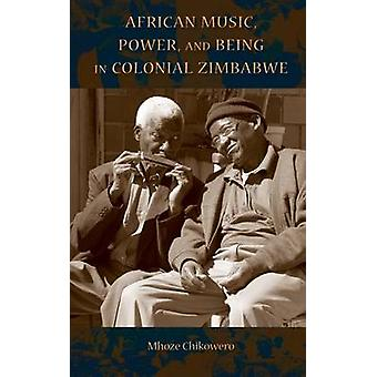 African Music Power and Being in Colonial Zimbabwe by Chikowero & Mhoze