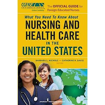 What You Need to Know about Nursing and Health Care in the United States The Official Guide for ForeignEducated Nurses by Nichols & Barbara L.