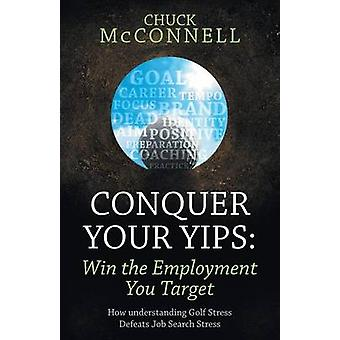 Conquer Your Yips Win the Employment You Target How Understanding Golf Stress Defeats Job Search Stress by McConnell & Chuck