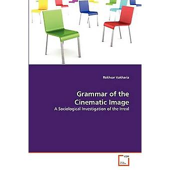 Grammar of the Cinematic Image by Vakharia & Rokhsar