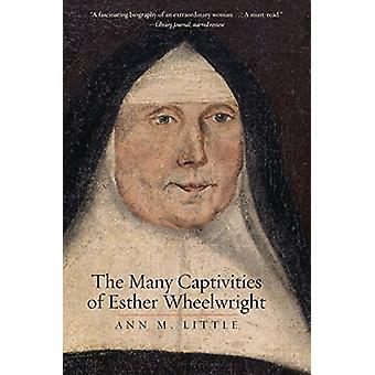 The Many Captivities of Esther Wheelwright by Ann M. Little - 9780300