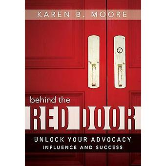 Behind the Red Door - Unlock Your Advocacy Influence and Success by Ka
