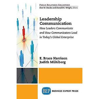 Leadership Communication How Leaders Communicate and How Communicators Lead in the Todays Global Enterprise by Harrison & E. Bruce