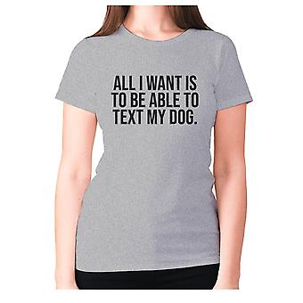 Womens funny t-shirt slogan tee sarcasm ladies sarcastic - All I want is to be able to text my dog