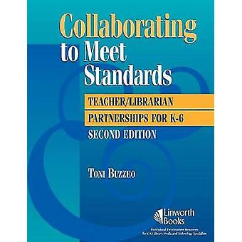 Collaborating to Meet Standards  TeacherLibrarian Partnerships for K6 2nd Edition by Toni Buzzeo