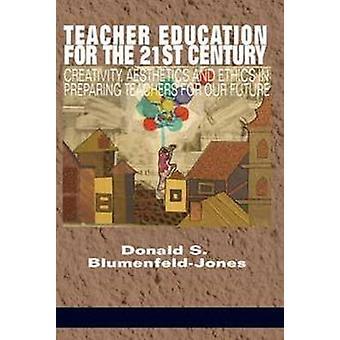 Teacher Education for the 21st Century  Creativity Aesthetics and Ethicsin Preparing Teachers for Our Future by Edited by Donald S Blumenfeld jones