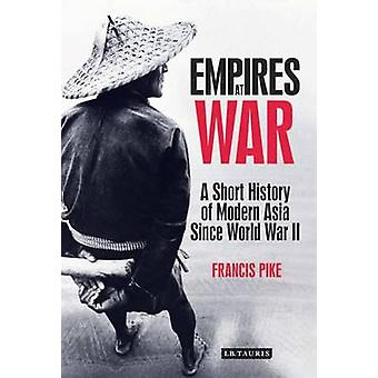 Empires at War  A Short History of Modern Asia Since World War II by Francis Pike