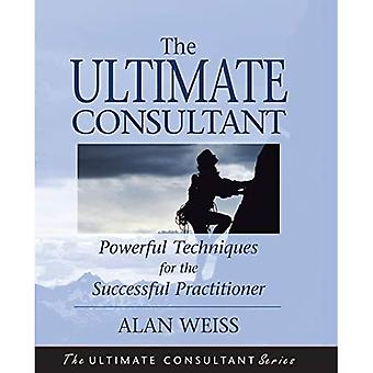 The Ultimate Consultant: Powerful Techniques for the Successful Practitioner (Ultimate Consultant Series)