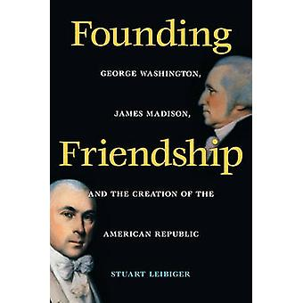 Founding Friendship George Washington James Madison and the Creation of the Amgeorge Washington James Madison and the Creation of the by Leibiger & Stuart Eric