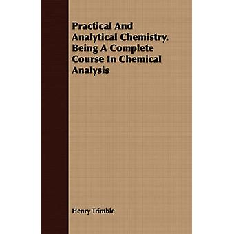 Practical And Analytical Chemistry. Being A Complete Course In Chemical Analysis by Trimble & Henry