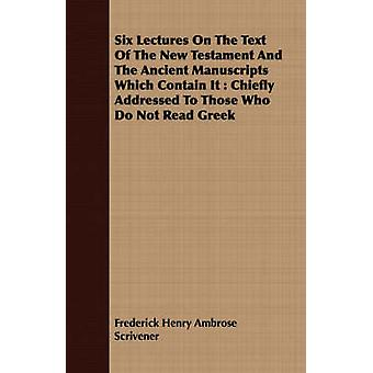 Six Lectures On The Text Of The New Testament And The Ancient Manuscripts Which Contain It  Chiefly Addressed To Those Who Do Not Read Greek by Scrivener & Frederick Henry Ambrose
