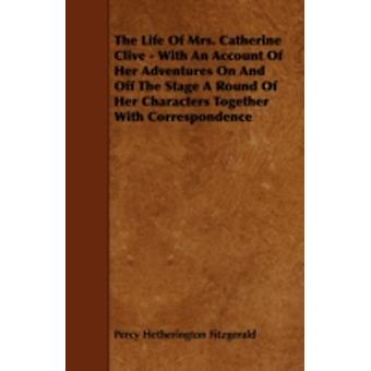 The Life of Mrs. Catherine Clive  With an Account of Her Adventures on and Off the Stage a Round of Her Characters Together with Correspondence by Fitzgerald & Percy Hetherington