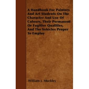 A Handbook For Painters And Art Students On The Character And Use Of Colours Their Permanent Or Fugitive Qualities And The Vehicles Proper To Employ by Muckley & William J.