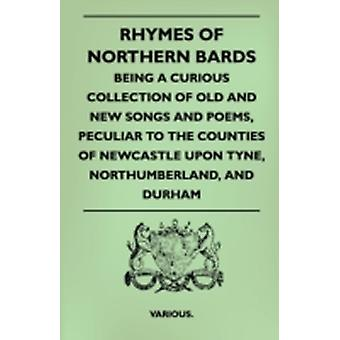 Rhymes of Northern Bards  Being a Curious Collection of Old and New Songs and Poems Peculiar to the Counties of Newcastle Upon Tyne Northumberland by Various