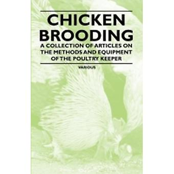 Chicken Brooding  A Collection of Articles on the Methods and Equipment of the Poultry Keeper by Various