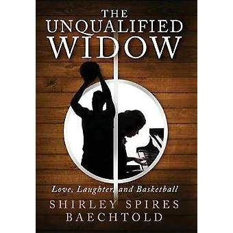 The Unqualified Widow Love Laughter and Basketball by Baechtold & Shirley Spires