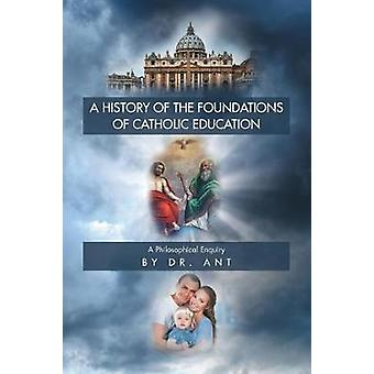 A History of the Foundations of Catholic Education A Philosophical Enquiry by ant & Dr.