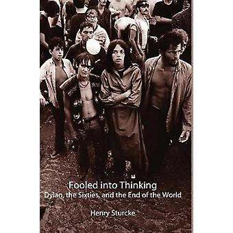 Fooled into Thinking Dylan the Sixties and the End of the World by Sturcke & Henry