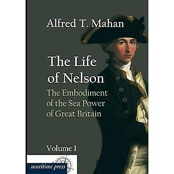 The Life of Nelson The Embodiment of the Sea Power of Great Britain by Mahan & Alfred Thayer
