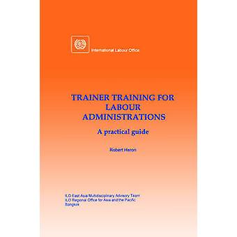 Trainer training for labour administrations. A practical guide by Heron & Robert