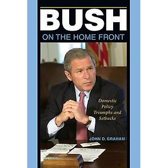Bush on the Home Front - Domestic Policy Triumphs and Setbacks by John