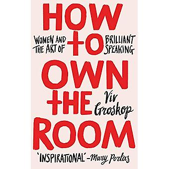 How to Own the Room - Women and the Art of Brilliant Speaking by Viv G
