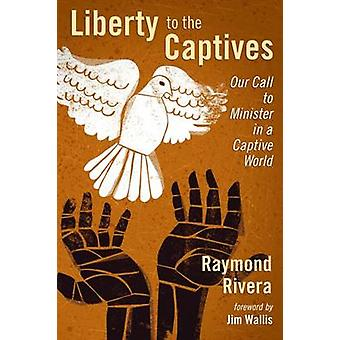 Liberty to the Captives - Our Call to Minister in a Captive World by R