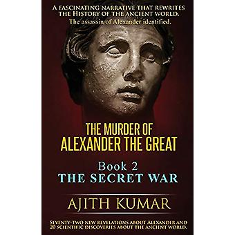 The Murder of Alexander the Great - Book 2 - The Secret War by Ajith K